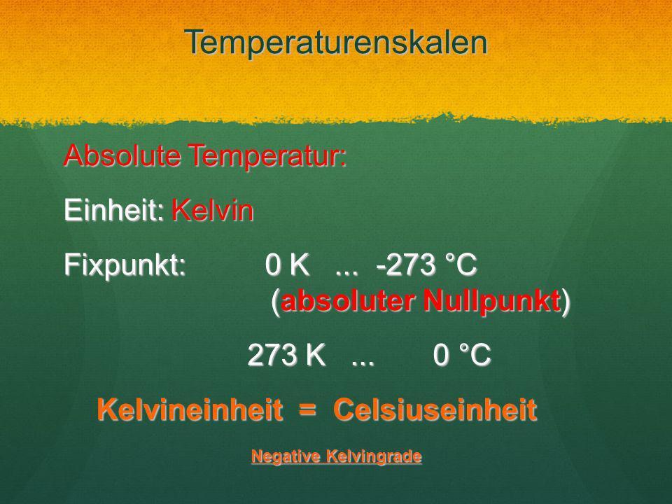 Temperaturenskalen Absolute Temperatur: Einheit: Kelvin Fixpunkt: 0 K... -273 °C (absoluter Nullpunkt) 273 K... 0 °C 273 K... 0 °C Kelvineinheit = Cel
