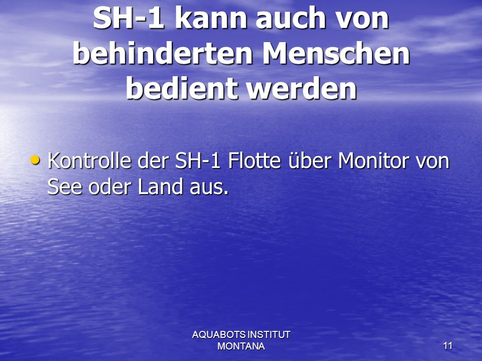AQUABOTS INSTITUT MONTANA11 SH-1 kann auch von behinderten Menschen bedient werden Kontrolle der SH-1 Flotte über Monitor von See oder Land aus.