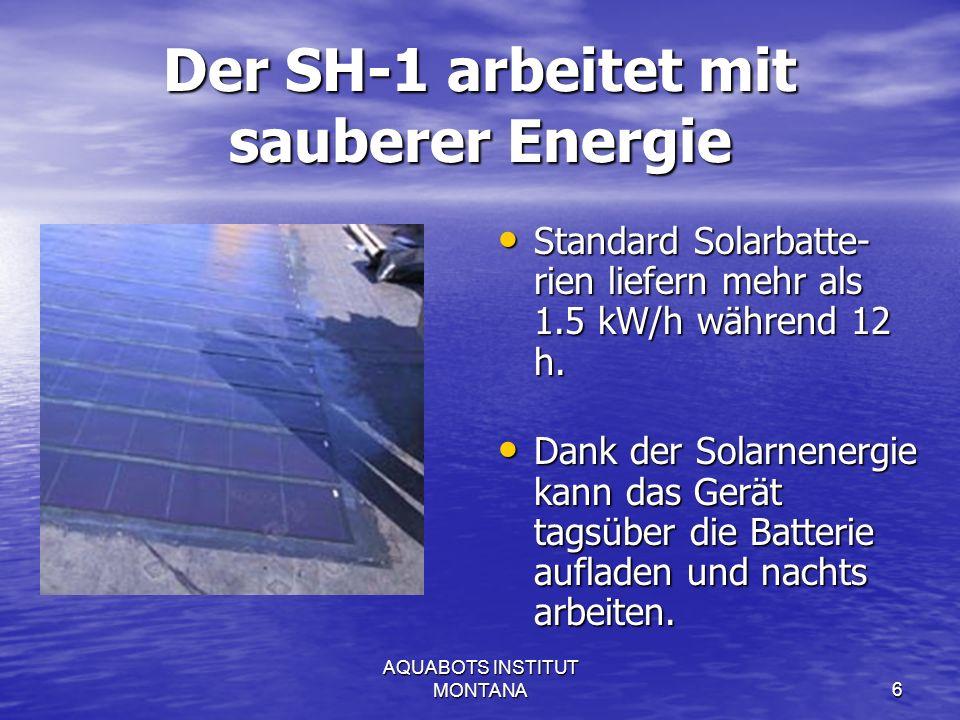 AQUABOTS INSTITUT MONTANA6 Der SH-1 arbeitet mit sauberer Energie Standard Solarbatte- rien liefern mehr als 1.5 kW/h während 12 h.