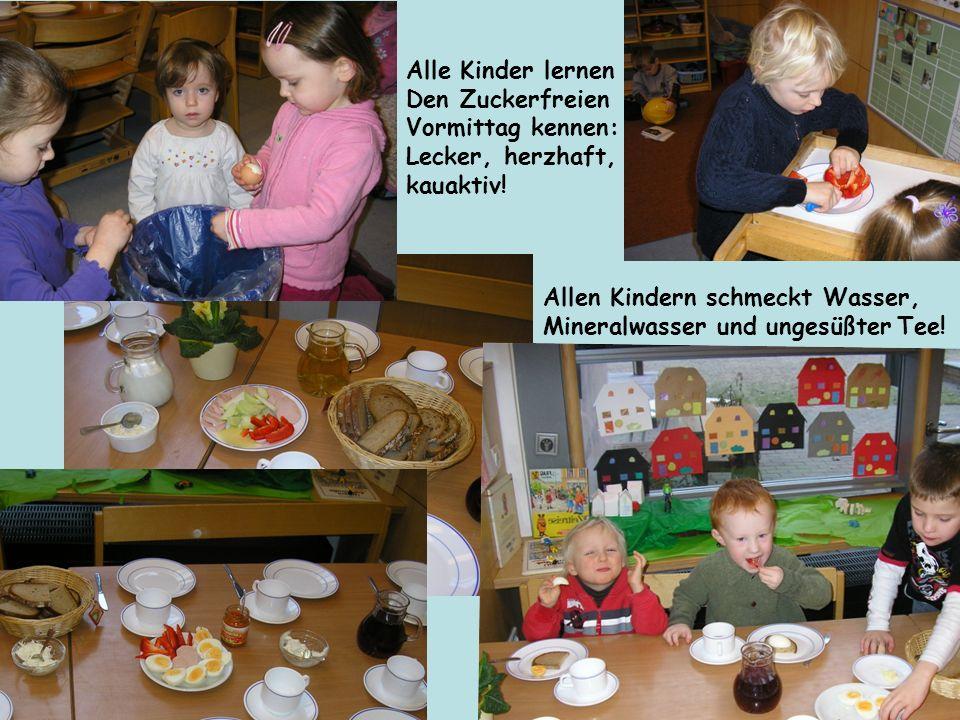 Alle Kinder lernen Den Zuckerfreien Vormittag kennen: Lecker, herzhaft, kauaktiv! Allen Kindern schmeckt Wasser, Mineralwasser und ungesüßter Tee!