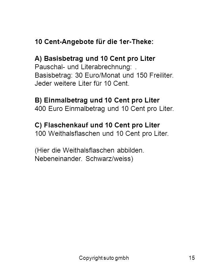 Copyright suto gmbh15 10 Cent-Angebote für die 1er-Theke: A) Basisbetrag und 10 Cent pro Liter Pauschal- und Literabrechnung:. Basisbetrag: 30 Euro/Mo