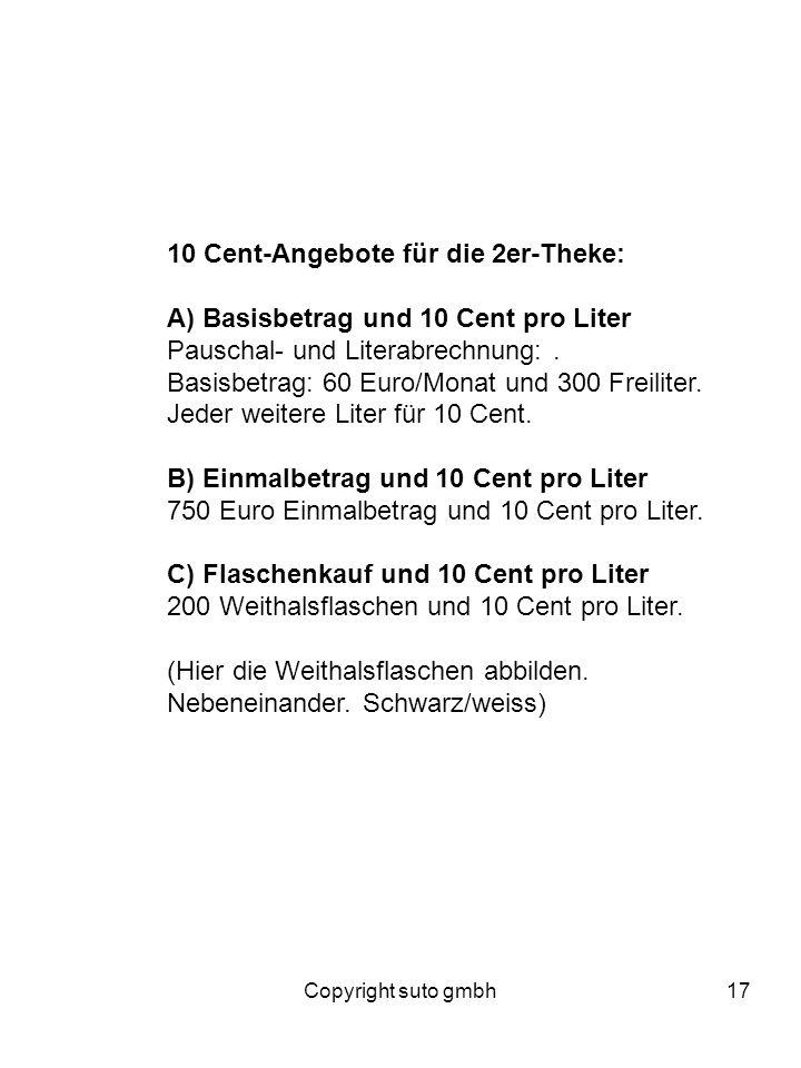 Copyright suto gmbh17 10 Cent-Angebote für die 2er-Theke: A) Basisbetrag und 10 Cent pro Liter Pauschal- und Literabrechnung:. Basisbetrag: 60 Euro/Mo