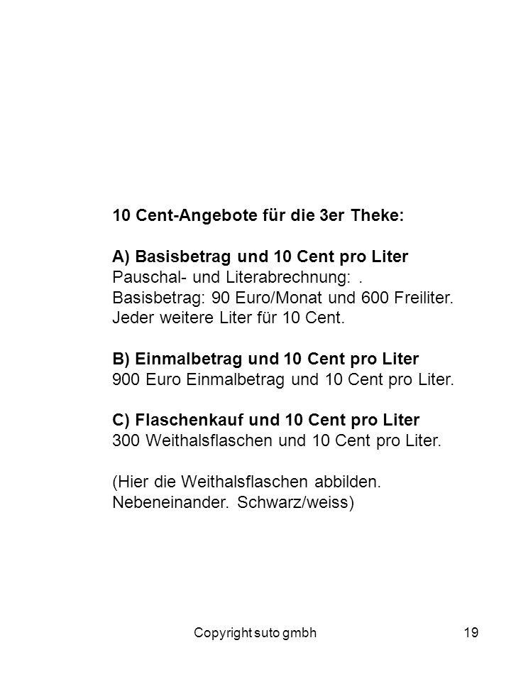 Copyright suto gmbh19 10 Cent-Angebote für die 3er Theke: A) Basisbetrag und 10 Cent pro Liter Pauschal- und Literabrechnung:. Basisbetrag: 90 Euro/Mo