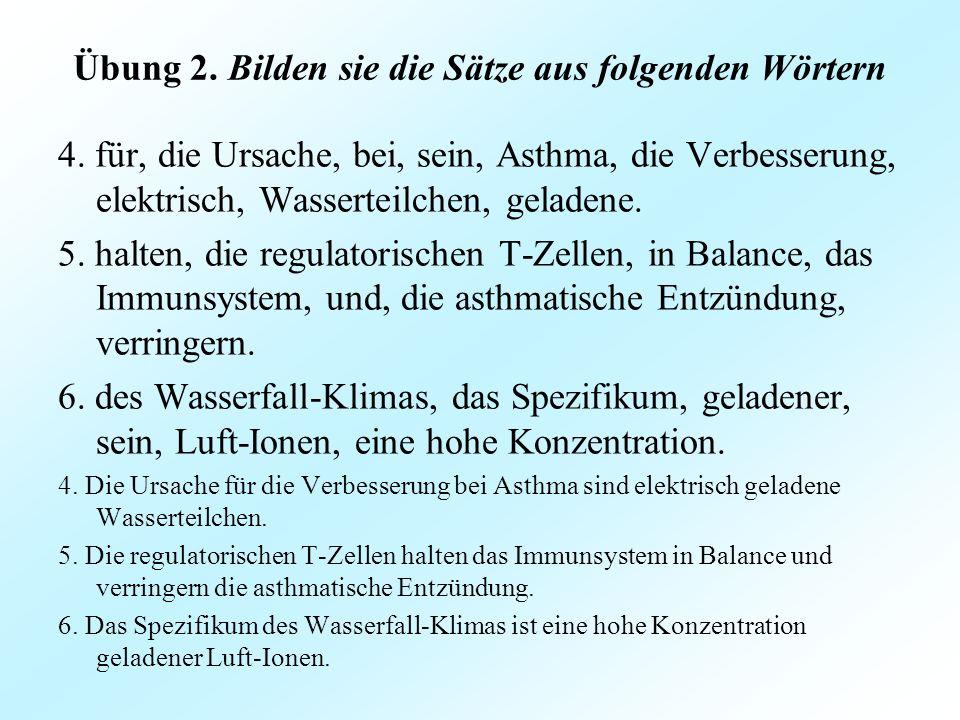 Übung 2. Bilden sie die Sätze aus folgenden Wörtern 4. für, die Ursache, bei, sein, Asthma, die Verbesserung, elektrisch, Wasserteilchen, geladene. 5.