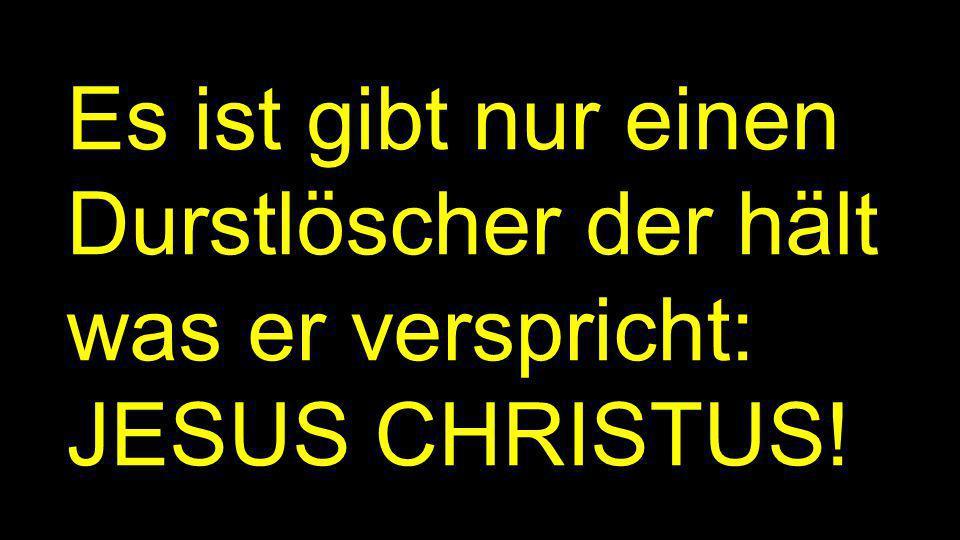 Es ist gibt nur einen Durstlöscher der hält was er verspricht: JESUS CHRISTUS!