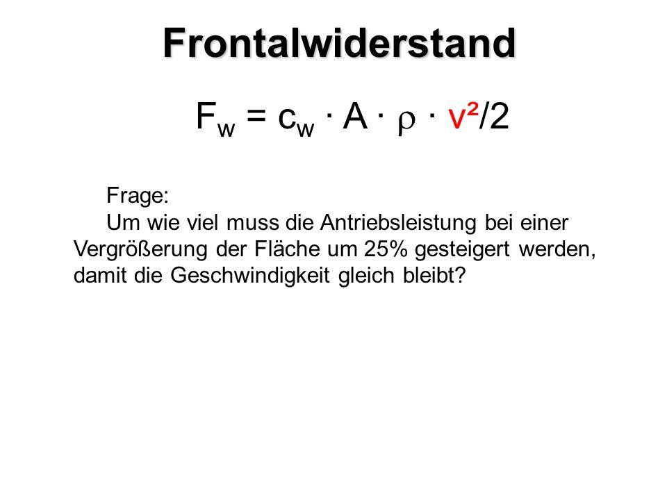 F w = c w · A · · v²/2 Frage: Um wie viel muss die Antriebsleistung bei einer Vergrößerung der Fläche um 25% gesteigert werden, damit die Geschwindigk