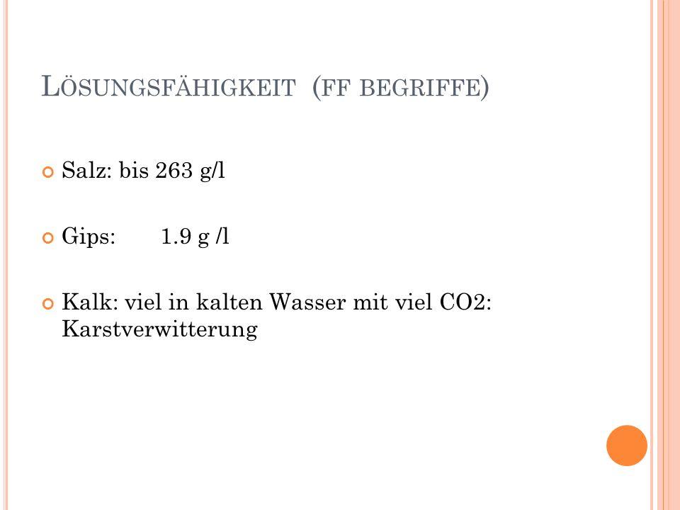 L ÖSUNGSFÄHIGKEIT ( FF BEGRIFFE ) Salz: bis 263 g/l Gips: 1.9 g /l Kalk: viel in kalten Wasser mit viel CO2: Karstverwitterung