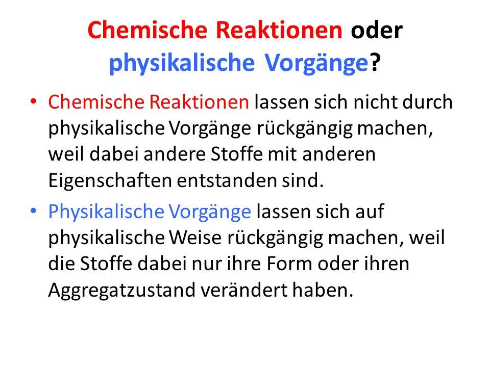 Chemische Reaktionen oder physikalische Vorgänge? Chemische Reaktionen lassen sich nicht durch physikalische Vorgänge rückgängig machen, weil dabei an