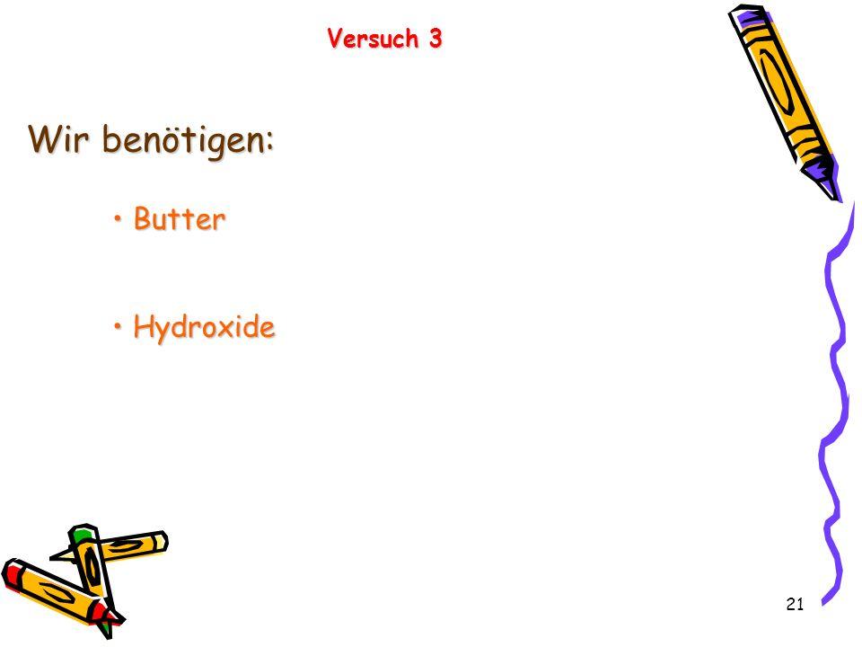 21 Versuch 3 Wir benötigen: Butter Butter Hydroxide Hydroxide