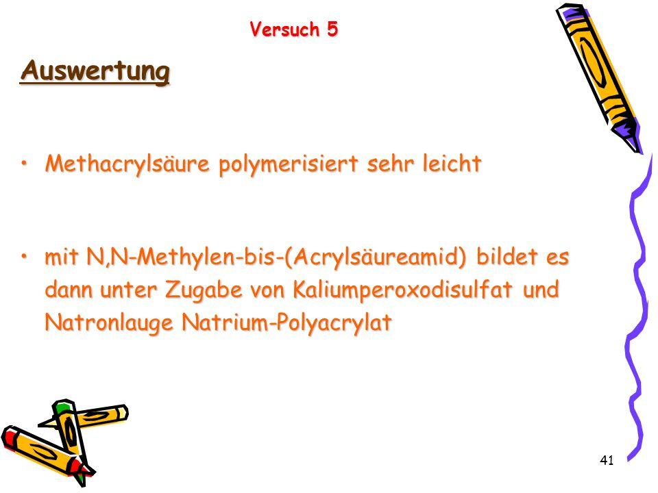 41 Versuch 5 Auswertung Methacrylsäure polymerisiert sehr leichtMethacrylsäure polymerisiert sehr leicht mit N,N-Methylen-bis-(Acrylsäureamid) bildet
