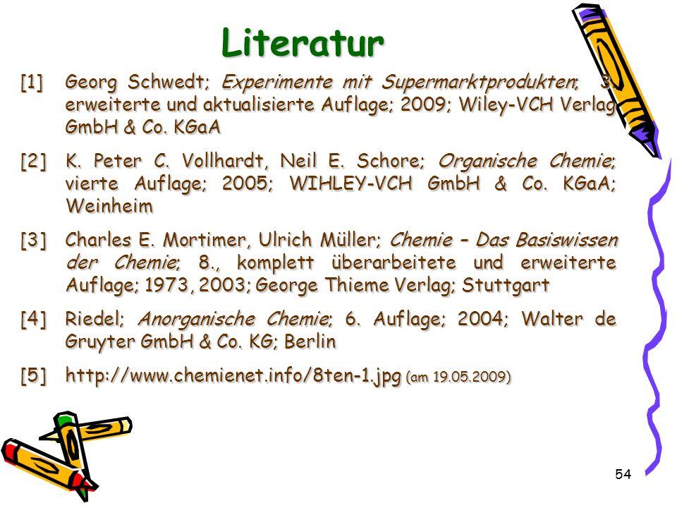 54 Literatur [1]Georg Schwedt; Experimente mit Supermarktprodukten; 3. erweiterte und aktualisierte Auflage; 2009; Wiley-VCH Verlag GmbH & Co. KGaA [2