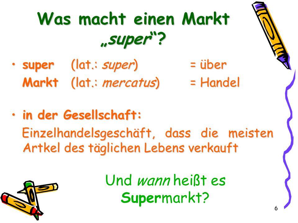 6 Was macht einen Marktsuper? super(lat.: super)= übersuper(lat.: super)= über Markt(lat.: mercatus)= Handel Markt(lat.: mercatus)= Handel in der Gese