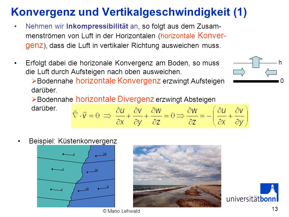 13 Konvergenz und Vertikalgeschwindigkeit (1) Nehmen wir Inkompressibilität an, so folgt aus dem Zusam- menströmen von Luft in der Horizontalen (horiz