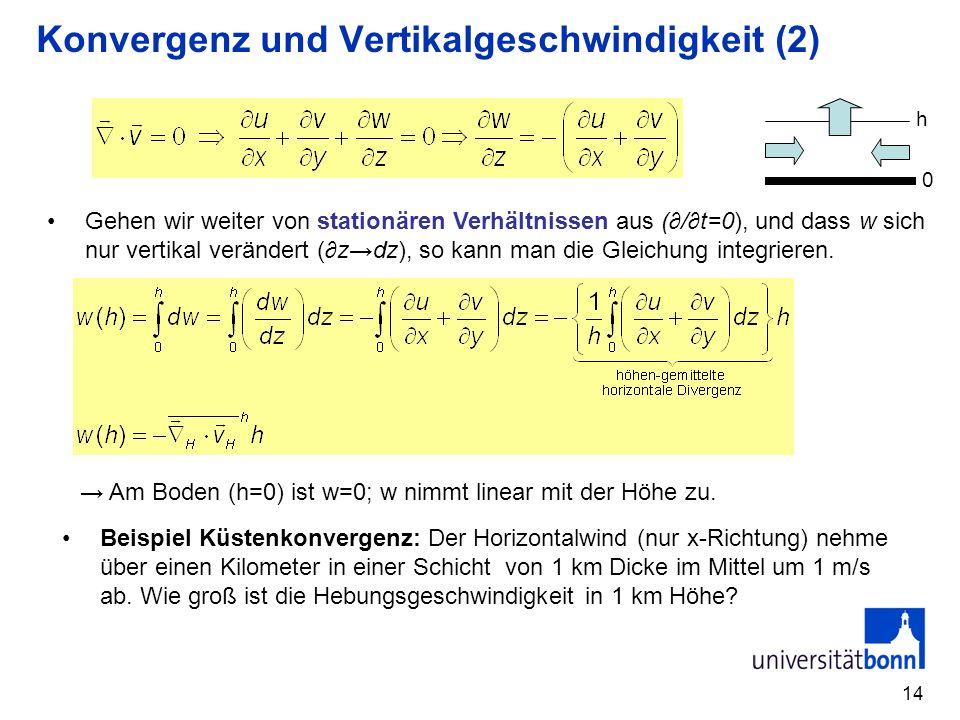 14 Konvergenz und Vertikalgeschwindigkeit (2) Gehen wir weiter von stationären Verhältnissen aus (/t=0), und dass w sich nur vertikal verändert (zdz),