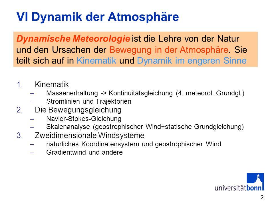 2 VI Dynamik der Atmosphäre 1.Kinematik –Massenerhaltung -> Kontinuitätsgleichung (4. meteorol. Grundgl.) –Stromlinien und Trajektorien 2.Die Bewegung