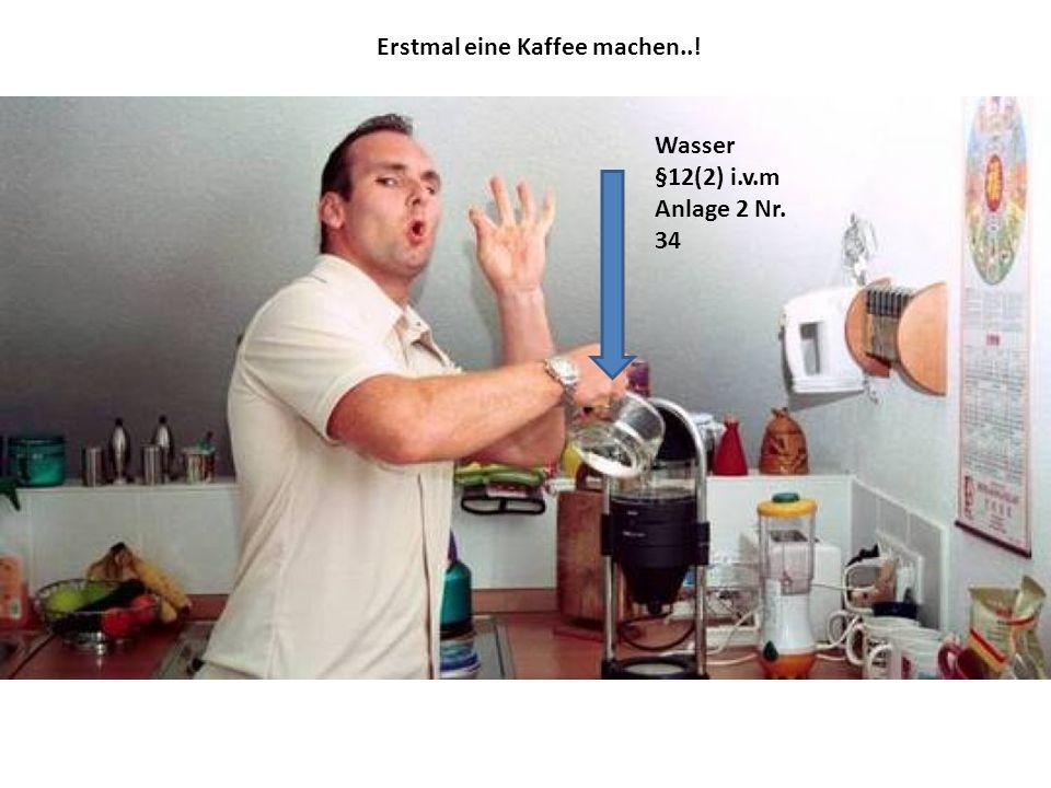 Wasser §12(2) i.v.m Anlage 2 Nr. 34 Erstmal eine Kaffee machen..!