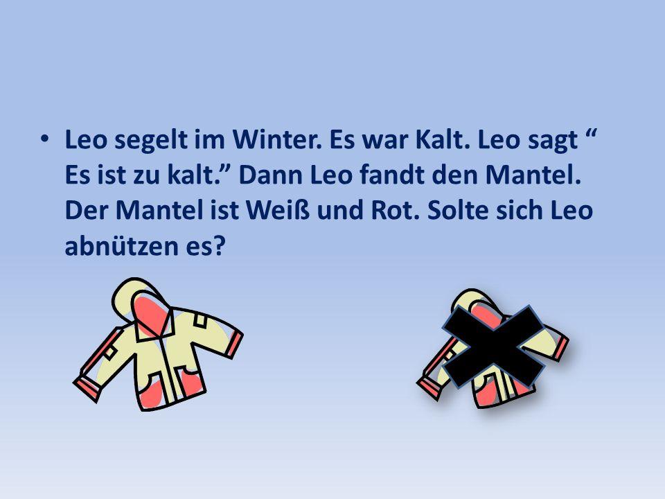 Leo segelt im Winter. Es war Kalt. Leo sagt Es ist zu kalt. Dann Leo fandt den Mantel. Der Mantel ist Weiß und Rot. Solte sich Leo abnützen es?