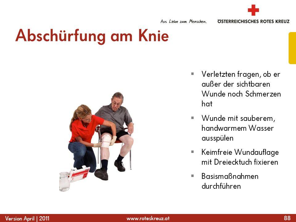 www.roteskreuz.at Version April | 2011 Abschürfung am Knie 88 Verletzten fragen, ob er außer der sichtbaren Wunde noch Schmerzen hat Wunde mit saubere