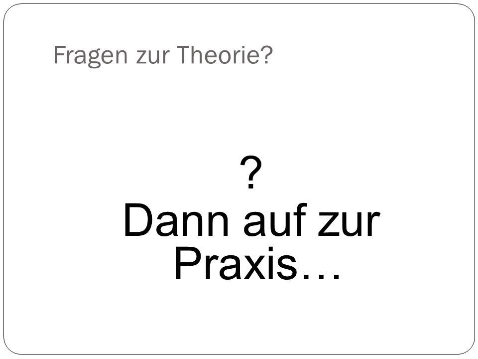 Fragen zur Theorie? ? Dann auf zur Praxis…