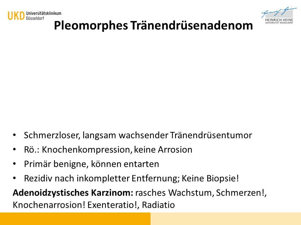 Pleomorphes Tränendrüsenadenom Schmerzloser, langsam wachsender Tränendrüsentumor Rö.: Knochenkompression, keine Arrosion Primär benigne, können entar