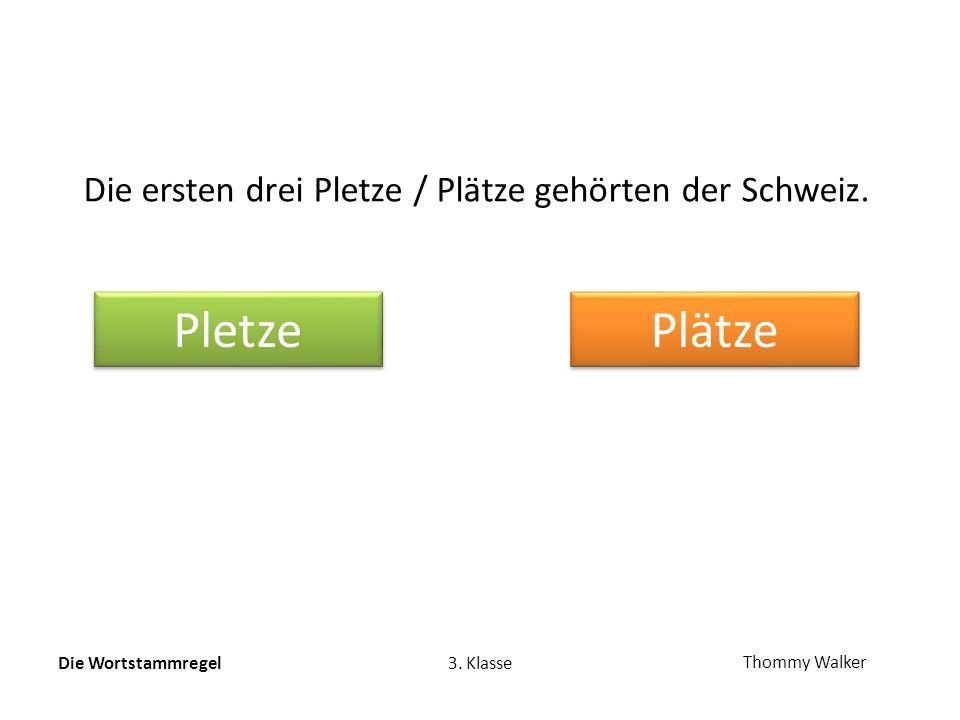 Die Wortstammregel3. Klasse Thommy Walker Die ersten drei Pletze / Plätze gehörten der Schweiz.