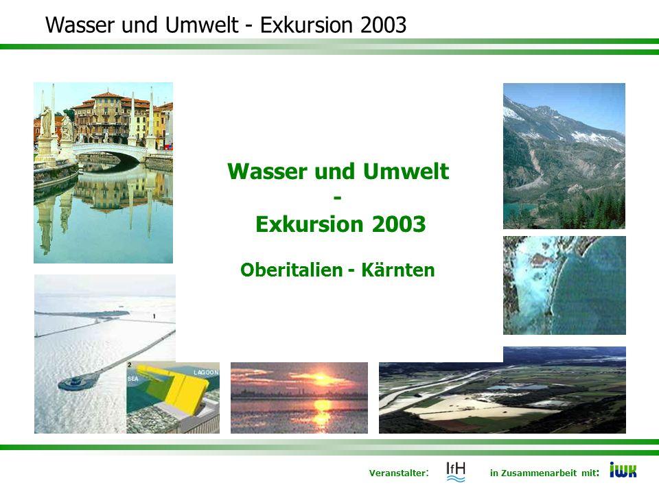Veranstalter : in Zusammenarbeit mit : Wasser und Umwelt - Exkursion 2003 Wasser und Umwelt - Exkursion 2003 Oberitalien - Kärnten