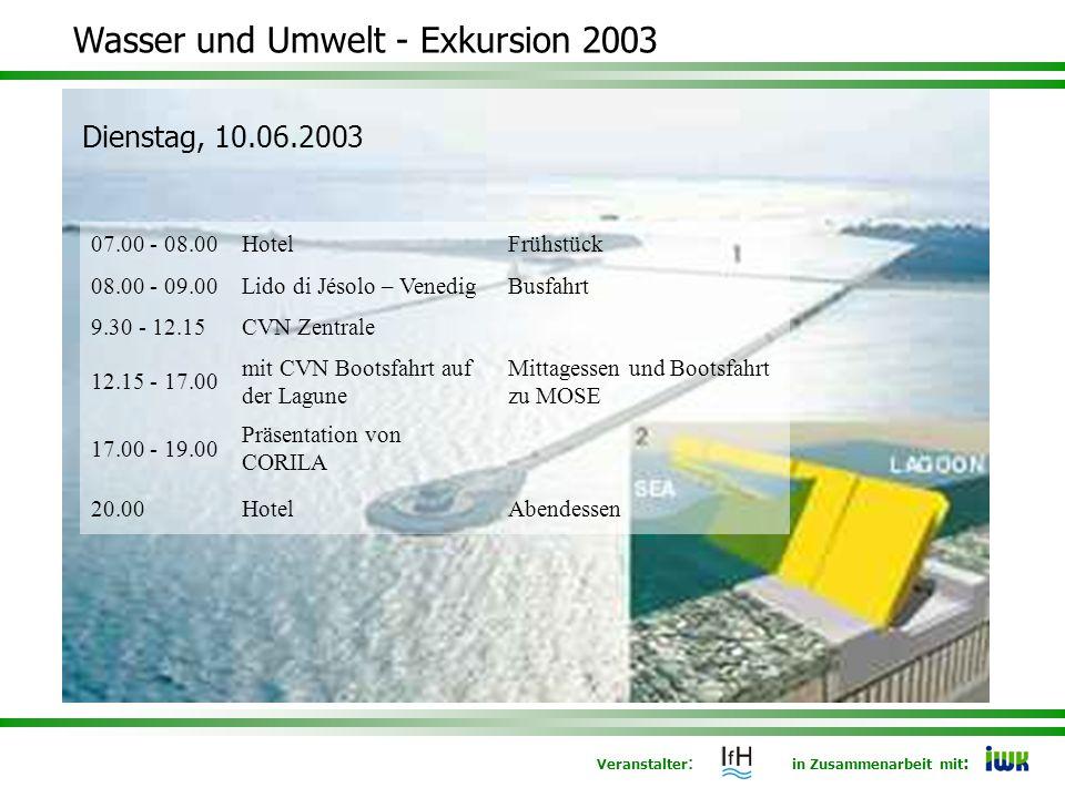 Veranstalter : in Zusammenarbeit mit : Wasser und Umwelt - Exkursion 2003 Dienstag, 10.06.2003 07.00 - 08.00HotelFrühstück 08.00 - 09.00Lido di Jésolo – VenedigBusfahrt 9.30 - 12.15CVN Zentrale 12.15 - 17.00 mit CVN Bootsfahrt auf der Lagune Mittagessen und Bootsfahrt zu MOSE 17.00 - 19.00 Präsentation von CORILA 20.00HotelAbendessen