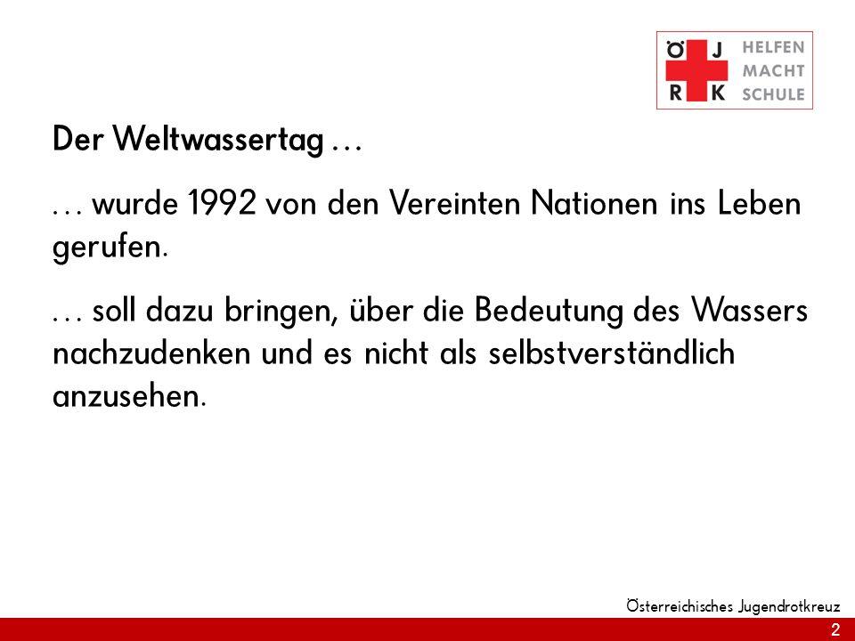 2 Österreichisches Jugendrotkreuz Der Weltwassertag … … wurde 1992 von den Vereinten Nationen ins Leben gerufen. … soll dazu bringen, über die Bedeutu