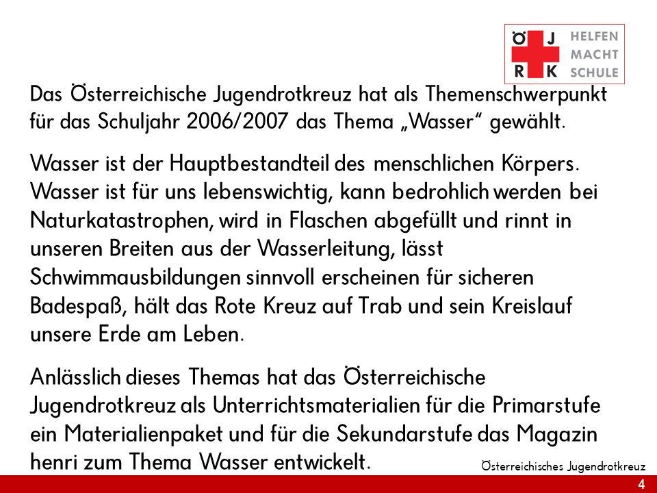 4 Österreichisches Jugendrotkreuz Das Österreichische Jugendrotkreuz hat als Themenschwerpunkt für das Schuljahr 2006/2007 das Thema Wasser gewählt.