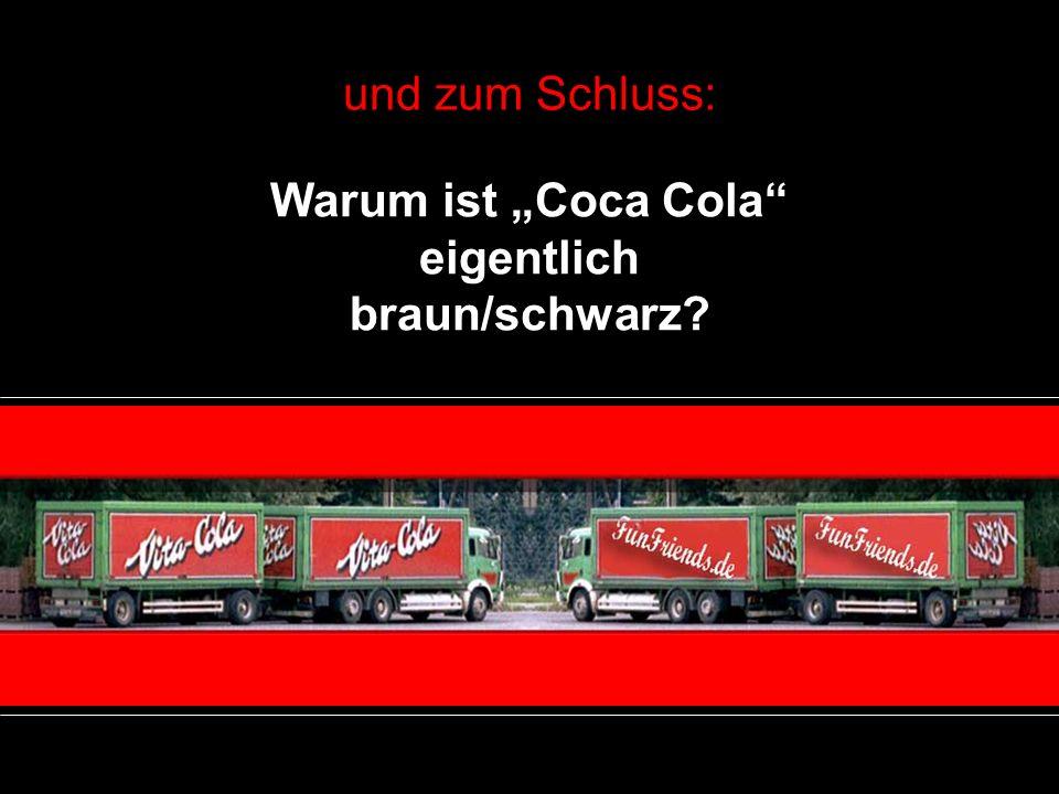 und zum Schluss: Warum ist Coca Cola eigentlich braun/schwarz?