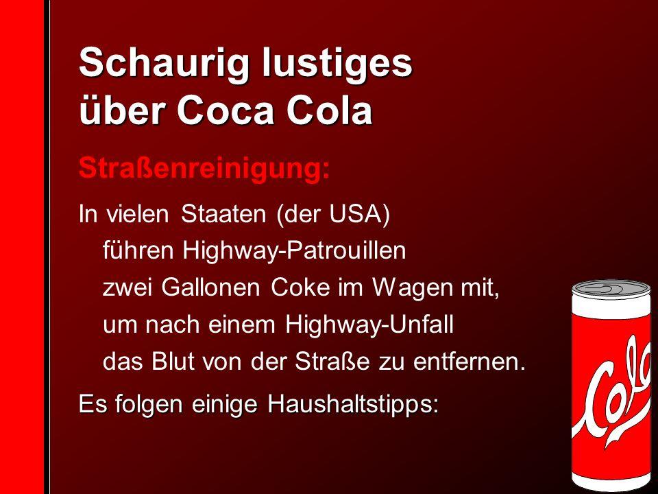 Schaurig lustiges über Coca Cola Straßenreinigung: In vielen Staaten (der USA) führen Highway-Patrouillen zwei Gallonen Coke im Wagen mit, um nach einem Highway-Unfall das Blut von der Straße zu entfernen.