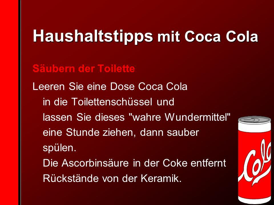Haushaltstipps mit Coca Cola Säubern der Toilette Leeren Sie eine Dose Coca Cola in die Toilettenschüssel und lassen Sie dieses wahre Wundermittel eine Stunde ziehen, dann sauber spülen.