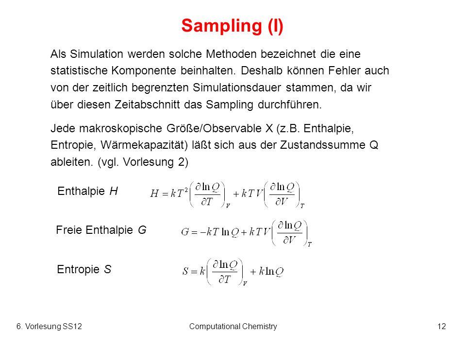 6. Vorlesung SS12Computational Chemistry12 Sampling (I) Als Simulation werden solche Methoden bezeichnet die eine statistische Komponente beinhalten.