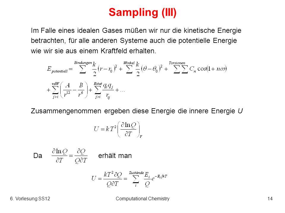 6. Vorlesung SS12Computational Chemistry14 Sampling (III) Im Falle eines idealen Gases müßen wir nur die kinetische Energie betrachten, für alle ander