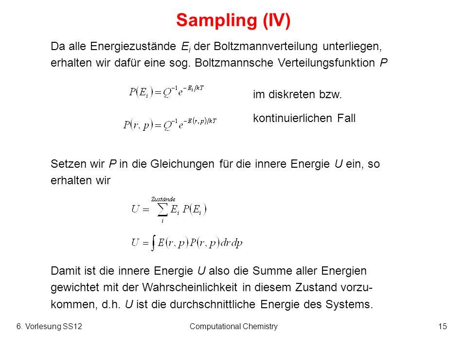 6. Vorlesung SS12Computational Chemistry15 Sampling (IV) Da alle Energiezustände E i der Boltzmannverteilung unterliegen, erhalten wir dafür eine sog.