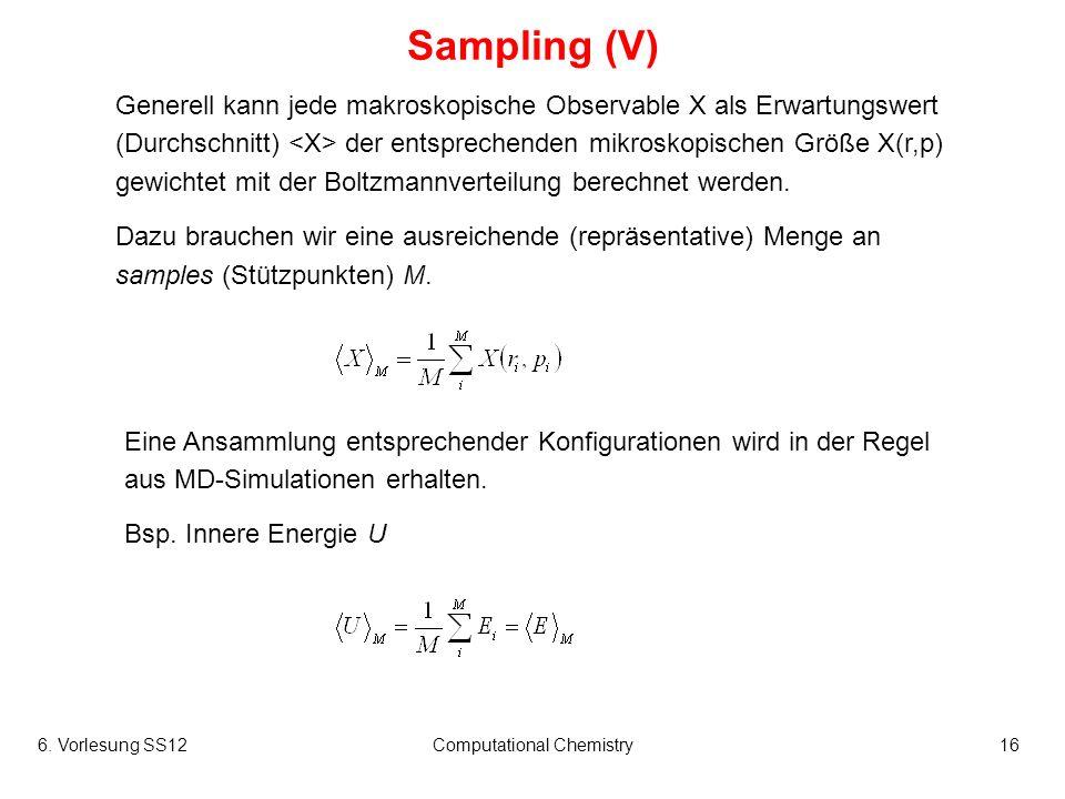 6. Vorlesung SS12Computational Chemistry16 Sampling (V) Generell kann jede makroskopische Observable X als Erwartungswert (Durchschnitt) der entsprech