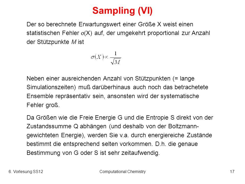 6. Vorlesung SS12Computational Chemistry17 Sampling (VI) Der so berechnete Erwartungswert einer Größe X weist einen statistischen Fehler (X) auf, der