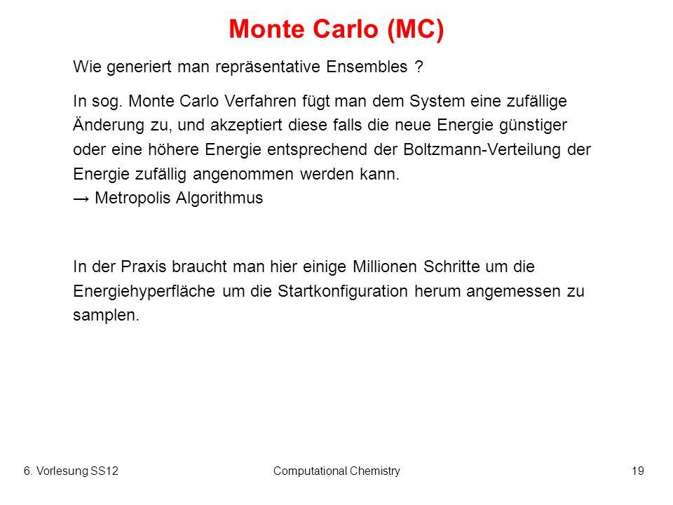 6. Vorlesung SS12Computational Chemistry19 Monte Carlo (MC) Wie generiert man repräsentative Ensembles ? In sog. Monte Carlo Verfahren fügt man dem Sy