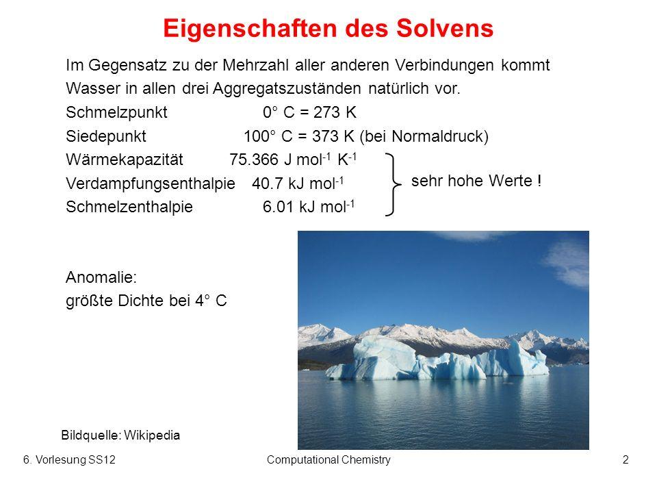 6. Vorlesung SS12Computational Chemistry2 Eigenschaften des Solvens Im Gegensatz zu der Mehrzahl aller anderen Verbindungen kommt Wasser in allen drei