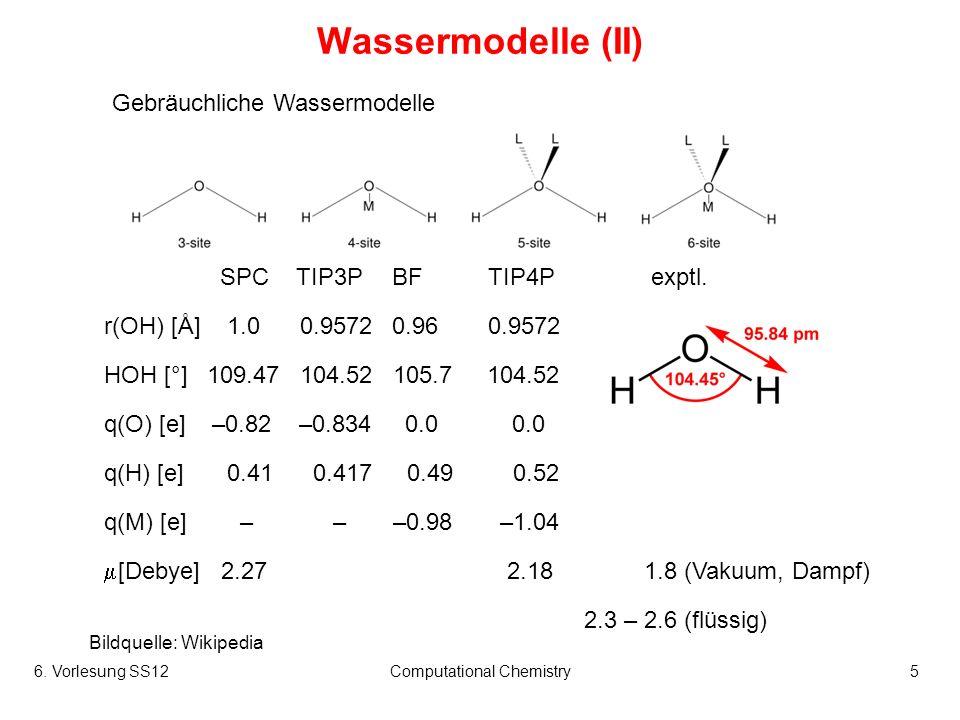 6. Vorlesung SS12Computational Chemistry5 Wassermodelle (II) Gebräuchliche Wassermodelle Bildquelle: Wikipedia SPCTIP3PBFTIP4P exptl. r(OH) [Å] 1.0 0.