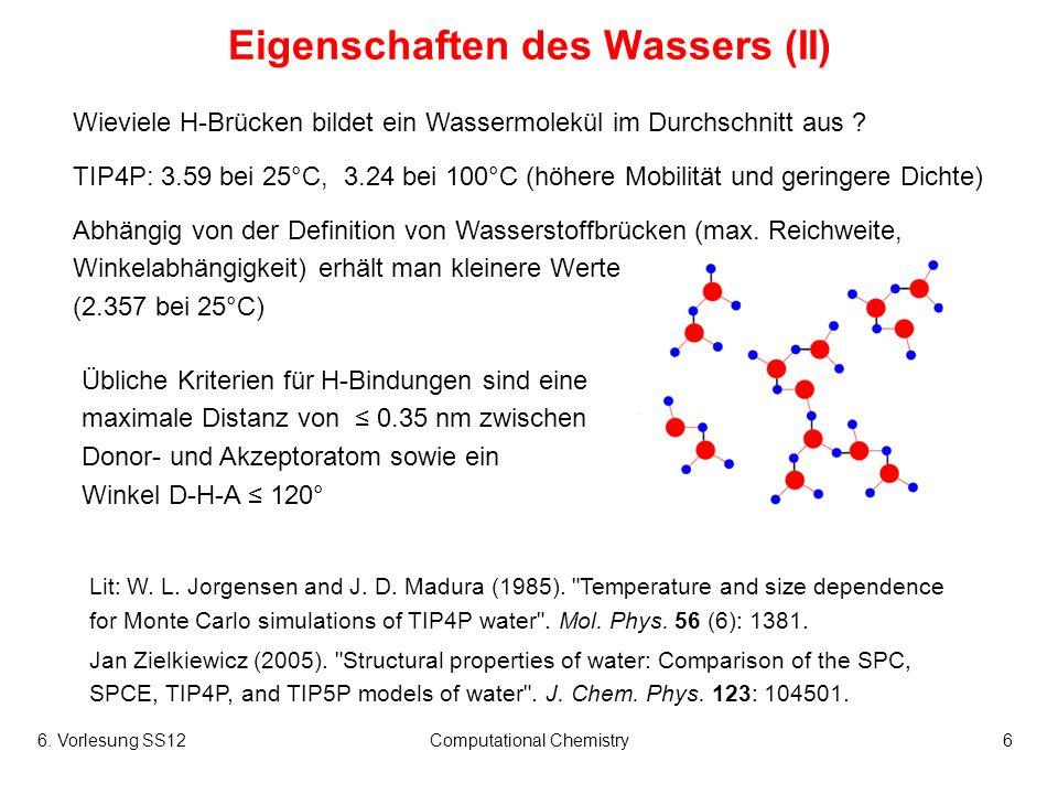 6. Vorlesung SS12Computational Chemistry6 Eigenschaften des Wassers (II) Wieviele H-Brücken bildet ein Wassermolekül im Durchschnitt aus ? TIP4P: 3.59