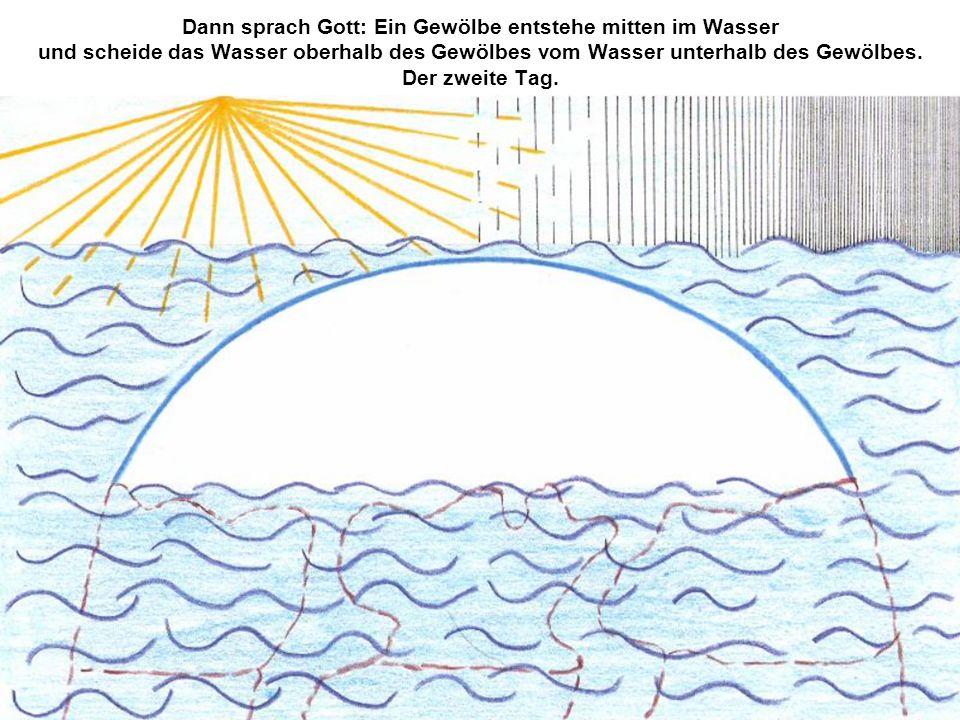 Dann sprach Gott: Ein Gewölbe entstehe mitten im Wasser und scheide das Wasser oberhalb des Gewölbes vom Wasser unterhalb des Gewölbes. Der zweite Tag