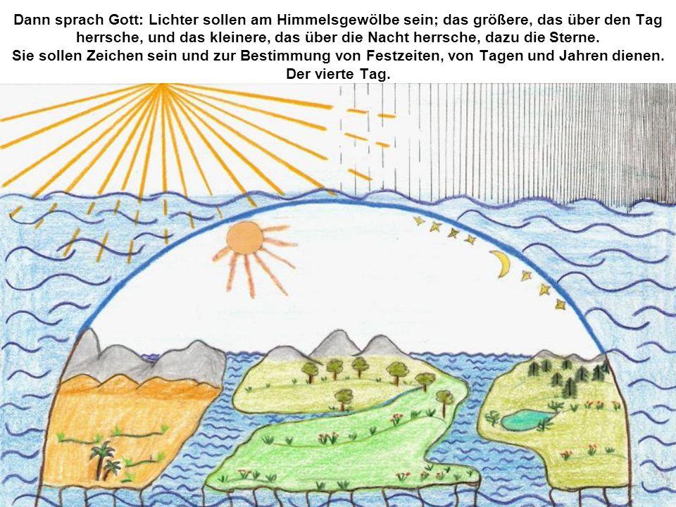 Dann sprach Gott: Lichter sollen am Himmelsgewölbe sein; das größere, das über den Tag herrsche, und das kleinere, das über die Nacht herrsche, dazu d