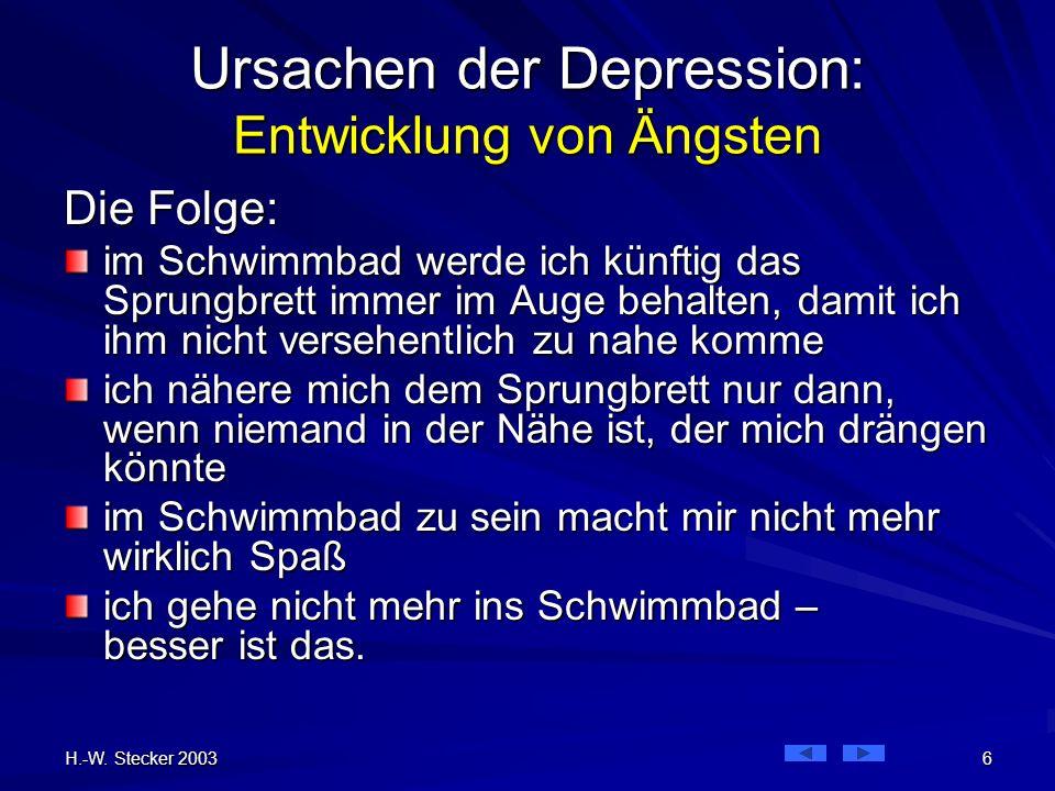 H.-W. Stecker 2003 6 Ursachen der Depression: Entwicklung von Ängsten Die Folge: im Schwimmbad werde ich künftig das Sprungbrett immer im Auge behalte