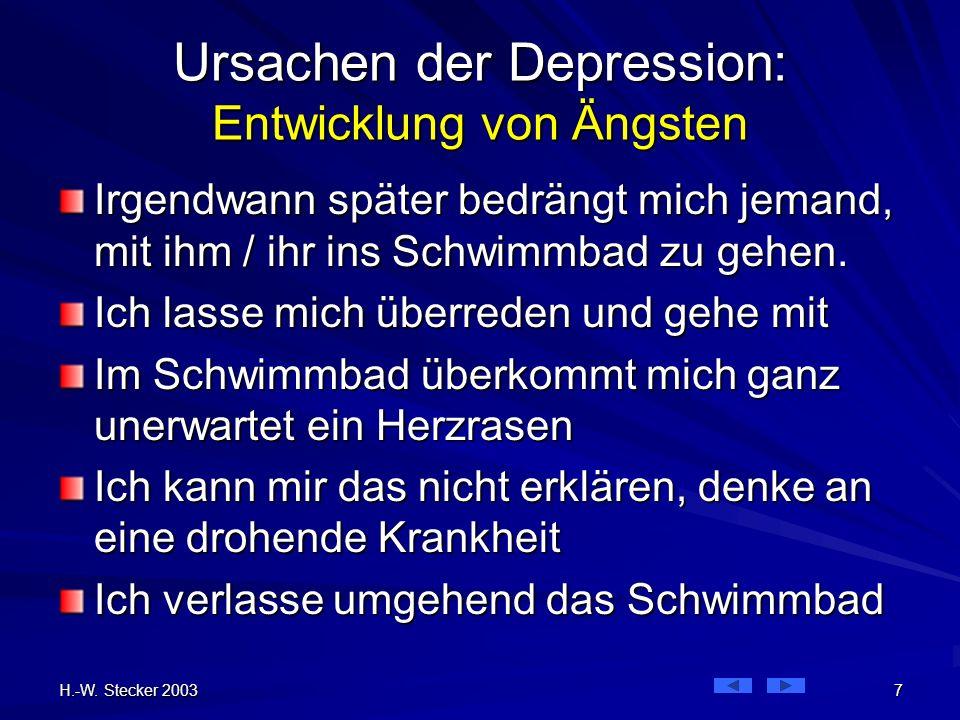 H.-W. Stecker 2003 7 Ursachen der Depression: Entwicklung von Ängsten Irgendwann später bedrängt mich jemand, mit ihm / ihr ins Schwimmbad zu gehen. I
