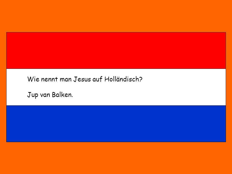 Wie nennt man Jesus auf Holländisch? Jup van Balken.
