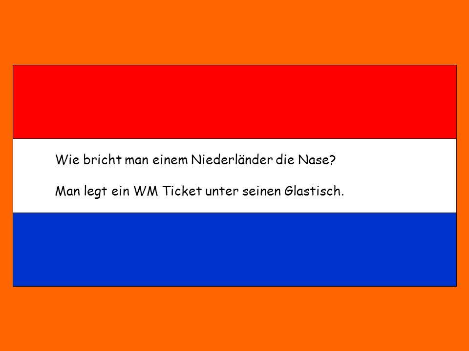Wie bricht man einem Niederländer die Nase? Man legt ein WM Ticket unter seinen Glastisch.