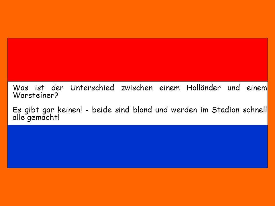 Was ist der Unterschied zwischen einem Holländer und einem Warsteiner? Es gibt gar keinen! - beide sind blond und werden im Stadion schnell alle gemac