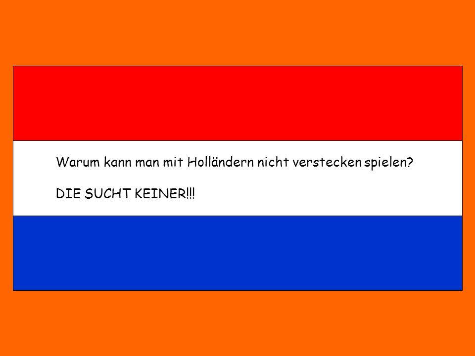 Warum kann man mit Holländern nicht verstecken spielen? DIE SUCHT KEINER!!!