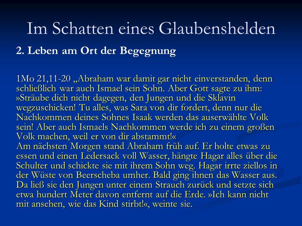Im Schatten eines Glaubenshelden 2. Leben am Ort der Begegnung 1Mo 21,11-20 Abraham war damit gar nicht einverstanden, denn schließlich war auch Ismae